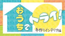 【動画】おうちでトライ! 手作りインテリア編